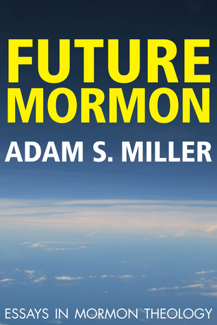 future mormon essays in mormon theology by adam s miller