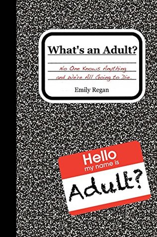 What's an Adult?: No One Know Anything and We're All Going to Die