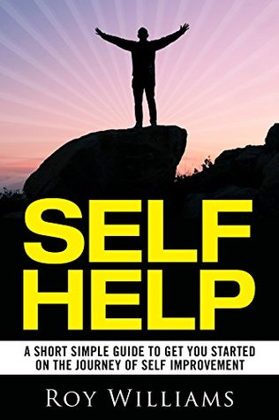 Self Help: A Short Simple Guide To Get You Started On The Journey Of Self Improvement (Self Help Books, Self Help For Women, Self Help For Men, Motivation)