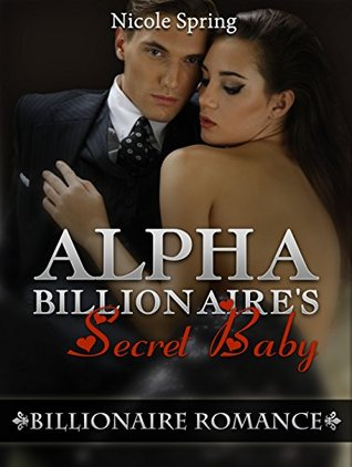 Romance: Billionaire Romance: Alpha Billionaire's Secret Baby (An Alpha Billionaire's Baby Romance) (Billionaire Romance Contemporary New Adult Romance) (Billionaire Romance, Short Story)