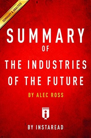 Summary of The Industries of the Future: by Alec Ross | Includes Analysis