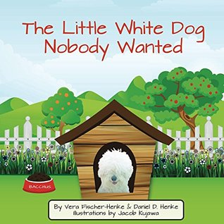 The Little White Dog Nobody Wanted: True Story of Dog Rescue
