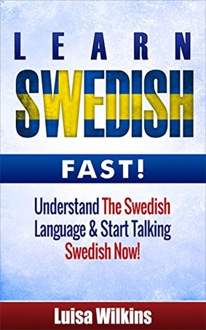 Swedish: Learn Swedish Fast. Understand The Swedish Language & Start Talking Swedish Now