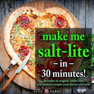 Make Me Salt-lite... in 30 Minutes!: Your simple medically-proven DASH-Diet guide you need to live a healthier and longer life (includes 56 low-sodium ... will love) (My Cooking Survival Guide)