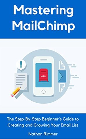 Mastering MailChimp: The Step-By-Step Beginner's Guide to Creating and Growing Your Email List