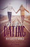 Christian Dating in a Godless World by Thomas G. Morrow