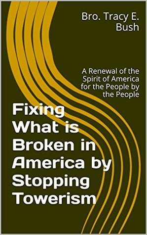 Fixing What is Broken in America by Stopping Towerism: A Renewal of the Spirit of America for the People by the People
