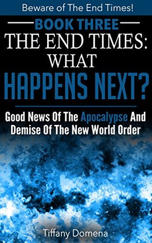 The End Times: What Happens Next?: Good News Of The Apocalypse and Demise of the New World Order (Beware of the End Times! Book 3)
