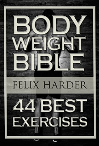 Bodyweight: Bodyweight Bible: 44 Best Exercises To Add Strength And Muscle (Bodyweight Training, Bodyweight Exercises, Bodyweight Bodybuilding, Calisthenics, ... For Beginners) (Bodybuilding Series Book 4)