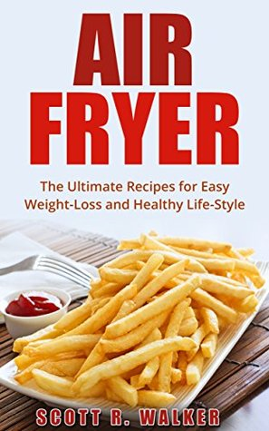Air Fryer Cookbook: The Ultimate Recipes for Easy Weight-Loss and Healthy Life-Style (Air Fryer Recipes, ActiFry, Hot Air Fryer, Air Fryer Book)