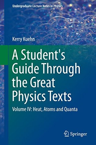 A Student's Guide Through the Great Physics Texts: Volume IV: Heat, Atoms and Quanta: 4 (Undergraduate Lecture Notes in Physics)
