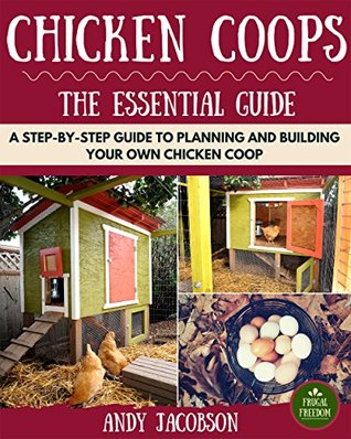 Chicken Coops: The Essential Chicken Coops Guide: A Step-By-Step Guide to Planning and Building Your Own Chicken Coop