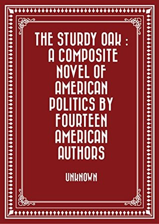 The Sturdy Oak : A composite Novel of American Politics by fourteen American authors