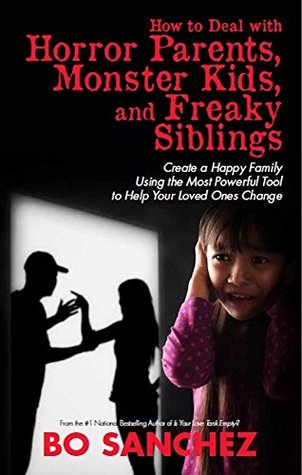 How to Deal with Horror Parents, Monster Kids and Freaky Siblings: Create a Happy Family Using the Most Powerful Tool to Help Your Loved Ones Change
