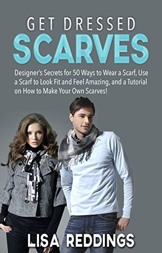 Get Dressed: Scarves: Designer's Secrets for 50 Ways to Wear a Scarf, Use a Scarf to Look Fit and Feel Amazing, and a Tutorial on How to Make Your Own ...
