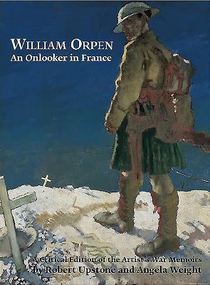 William Orpen: An Onlooker In France: A Critical Edition Of The Artist's War Memoirs