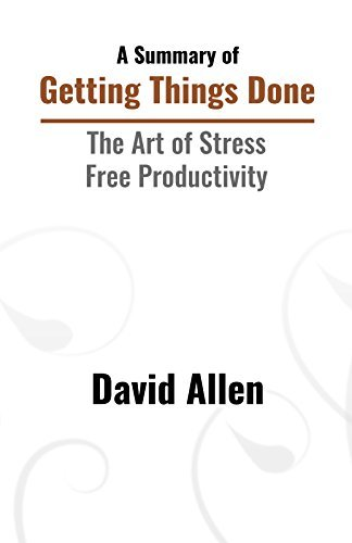 A Summary of Getting Things Done: The Art of Stress-Free Productivity by David Allen