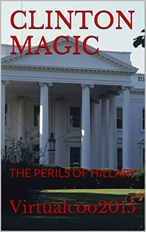 CLINTON MAGIC: THE PERILS OF HILLARY