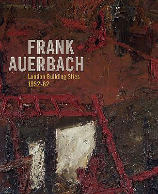 Frank Auerbach: The London Building Sites 1952 1962