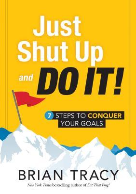 just shut up and do it steps to conquer your goals