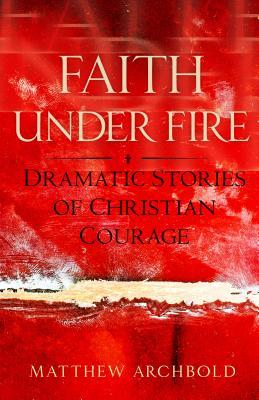 Faith Under Fire: Dramatic Stories of Christian Courage