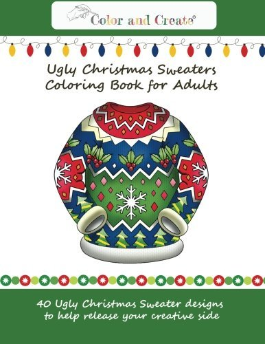 Color and Create: Ugly Christmas Sweaters Coloring Book for Adults: 40 Ugly Christmas Sweater designs to help release your creative side