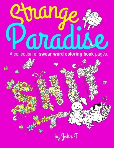Strange Paradise: A Collection of Swear Word Coloring Book Pages for Adults: For Fans of Adult Coloring Books and Swear Words. Profanity, Swearing, Cussing, and Cursing. with Over 35 Sweary Words and Coloring Designs Such as Popsicles, Animals, Flowers...