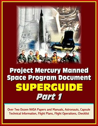Project Mercury Manned Space Program Document Superguide - Part 1: Over Two Dozen NASA Papers and Manuals, Astronauts, Capsule Technical Information, Flight Plans, Flight Operations, Checklist