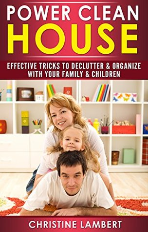 Power Clean House: Your Life Changing Guide of Tidying Up With Your Family & Children