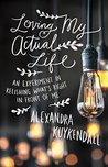 Book cover for Loving My Actual Life: An Experiment in Relishing What's Right in Front of Me