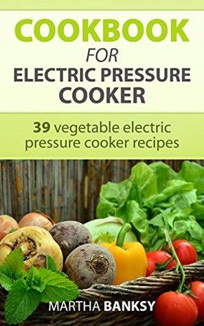 Cookbook for electric pressure cooker: 39 vegetable electric pressure cooker recipes