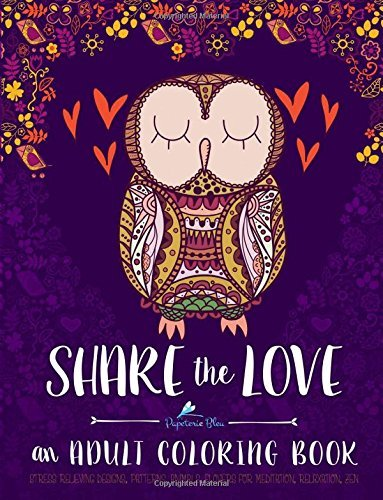 Share the Love: Stress Relieving Designs, Patterns, Animals, Flowers for Meditation, Relaxation, Zen