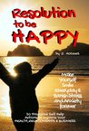 RESOLUTION to be HAPPY - Banish Stress & Anxiety Forever: 30 proactive self help actions to improve your health, relationships & business