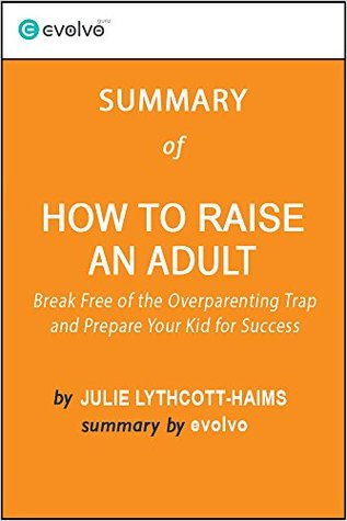 How to Raise an Adult: Summary of the Key Ideas - Original Book by Julie Lythcott-Haims: Break Free of the Overparenting Trap and Prepare Your Kid for Success