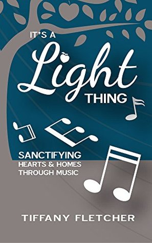 It's a Light Thing!: Sanctifying Hearts and Homes through Music