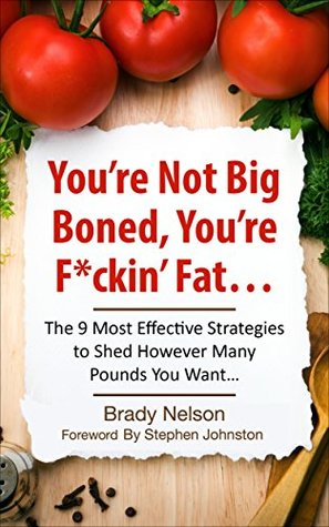 Diets: You're Not Big-Boned, You're F*ckin' Fat: The 9 Most Effective Strategies to Shed However Many Pounds You Want… (Diets, Diet, Fat, Weight Loss Book 1)