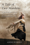 A Tale of Two Maidens: A Medieval French Story of Fate, Adventure, and the Hundred Years' War