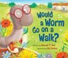 Would a Worm Go on a Walk? by Hannah C. Hall