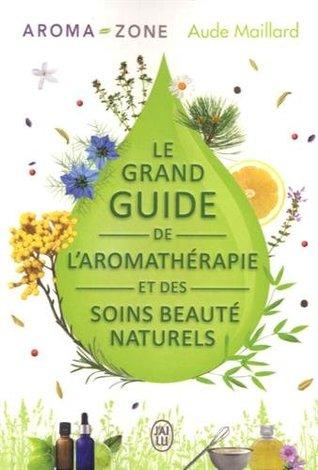 Le grand guide de l'aromathérapie et des soins beauté naturels