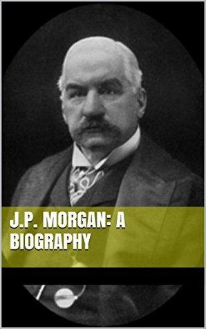 J.P. Morgan: A Biography