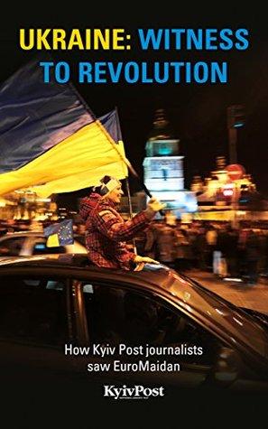 Ukraine: Witness to Revolution: How Kyiv Post journalists saw EuroMaidan