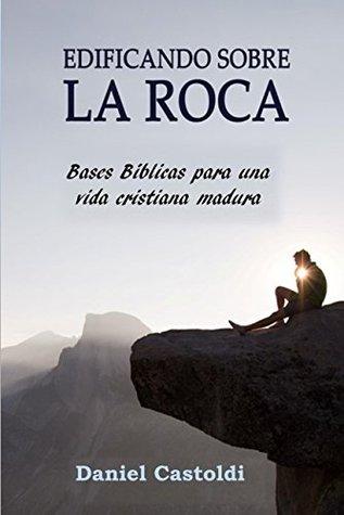 Edificando sobre la Roca: Bases bíblicas para una vida cristiana madura