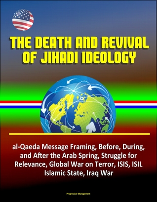 The Death and Revival of Jihadi Ideology: al-Qaeda Message Framing, Before, During, and After the Arab Spring, Struggle for Relevance, Global War on Terror, ISIS, ISIL, Islamic State, Iraq War