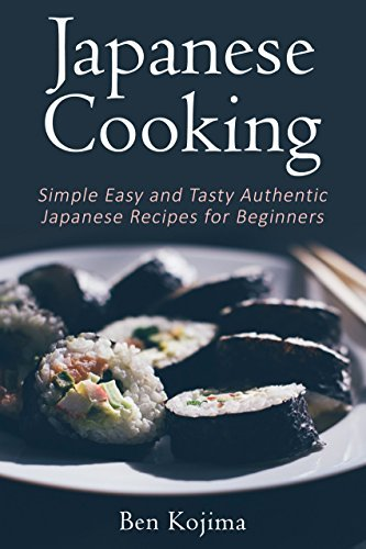 Japanese Cooking: Simple Easy and Tasty Authentic Japanese Recipes For Beginners (Asian Cookbook, Sushi, Bento, Hotpot, Ramen, Japanese Recipes, Japanese Cooking)