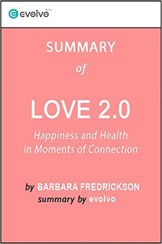 Love 2.0: Summary of the Key Ideas - Original Book by Barbara Fredrickson: Happiness and Health in Moments of Connection