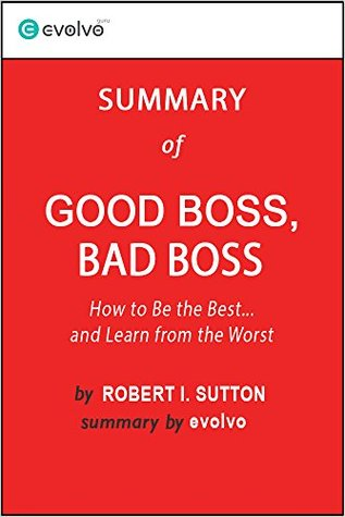 Good Boss, Bad Boss: Summary of the Key Ideas - Original Book by Robert I. Sutton, Huggy Rao: How to be the Best... and Learn from the Worst