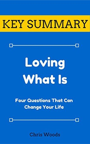 [KEY SUMMARY] Loving What Is: Four Questions That Can Change Your Life (Top Rated 30-min Series)