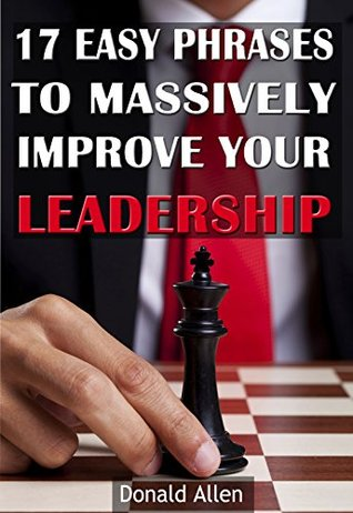 Leadership: 17 Easy Phrases To Massively Improve Your Leadership: Rationed Short Guide For Mature Minds That Seek Good Advice And Not To Be Lectured