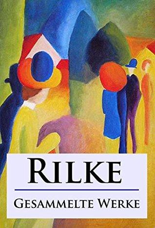 Rilke - Gesammelte Werke: Gedichte, Laurids Brigge und andere Werke
