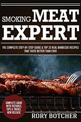 Smoking Meat Expert: The Complete Step-By-Step Guide & Top 25 Real Barbecue Recipes That Taste Better Than Ever